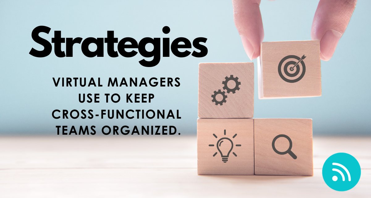 Strategies Virtual Managers Use to Keep Cross-Functional Teams Organized