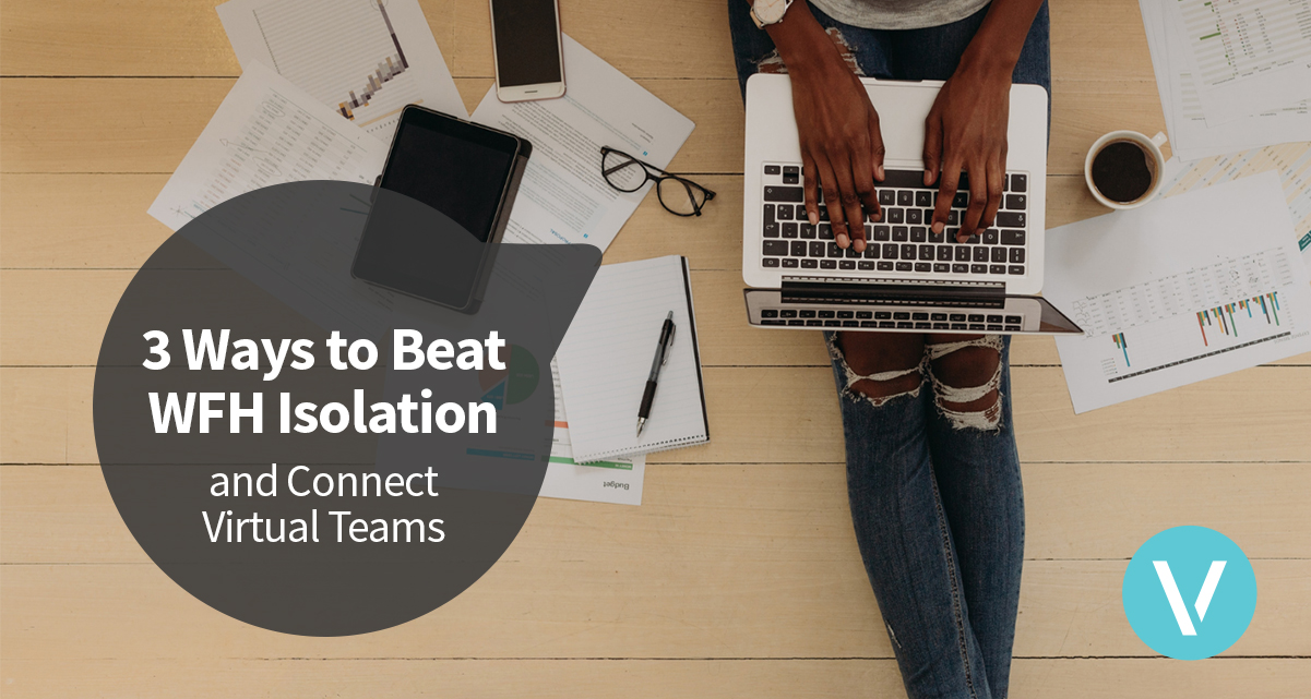 3 Ways to Beat WFH Isolation and Connect Virtual Teams