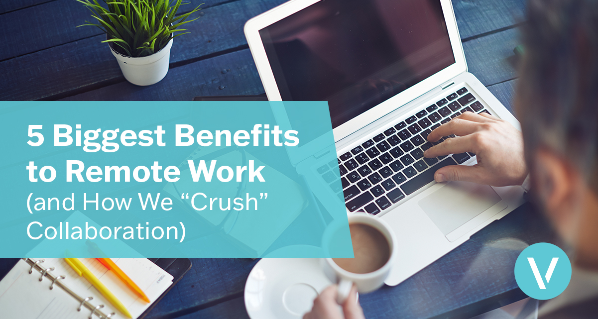 "5 Biggest Benefits to Remote Work (and How We ""Crush"" Collaboration)"